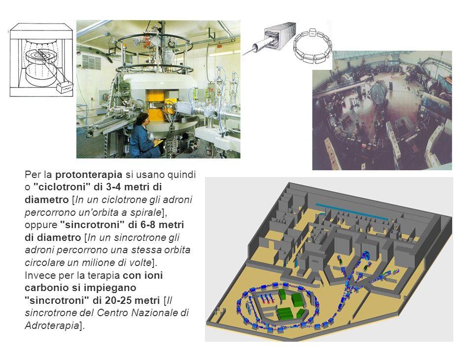 Per la protonterapia si usano quindi o ciclotroni di 3-4 metri di diametro [In un ciclotrone gli adroni percorrono un orbita a spirale], oppure sincrotroni di 6-8 metri di diametro [In un sincrotrone gli adroni percorrono una stessa orbita circolare un milione di volte].